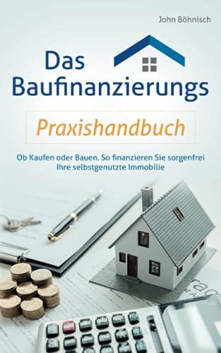 Das Baufinanzierungs Praxishandbuch: Ob Kaufen oder Bauen: So finanzieren Sie sorgenfrei Ihre...
