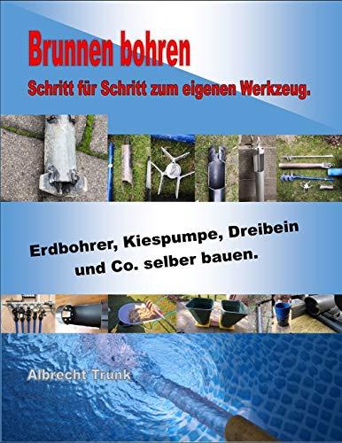 Brunnen bohren - Schritt für Schritt zum eigenen Werkzeug: Erdbohrer, Kiespumpe, Dreibein und Co....