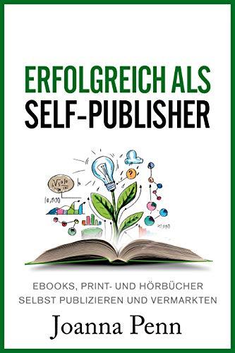 Erfolgreich als Self-Publisher: Ebooks, Print- und Hörbücher selbst publizieren und vermarkten
