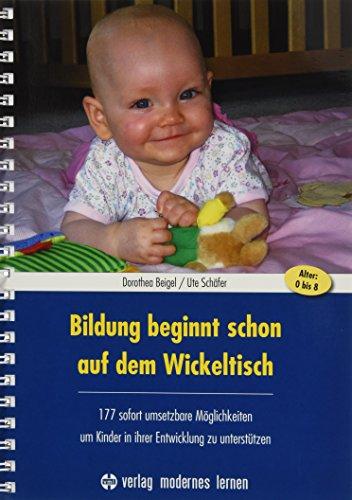 Bildung beginnt schon auf dem Wickeltisch: 177 sofort umsetzbare Möglichkeiten, um Kinder in ihrer...
