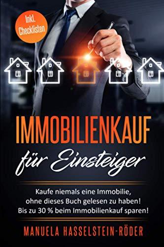Immobilienkauf für Einsteiger: Kaufe niemals eine Immobilie, ohne dieses Buch gelesen zu haben!...